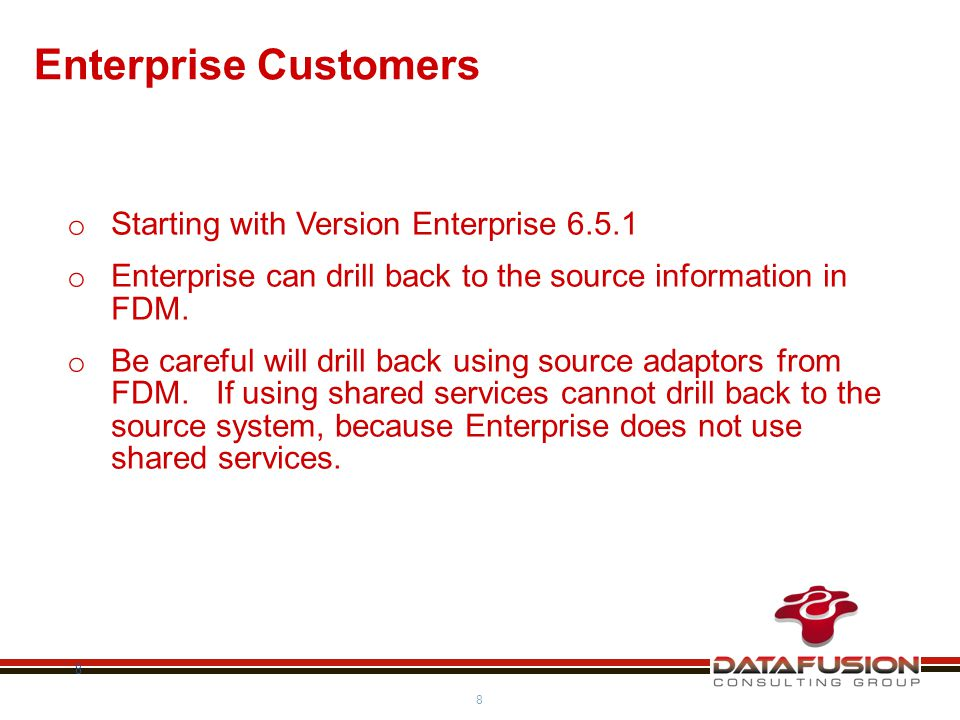 8 8 Enterprise Customers o Starting with Version Enterprise 6.5.1 o Enterprise can drill back to the source information in FDM.
