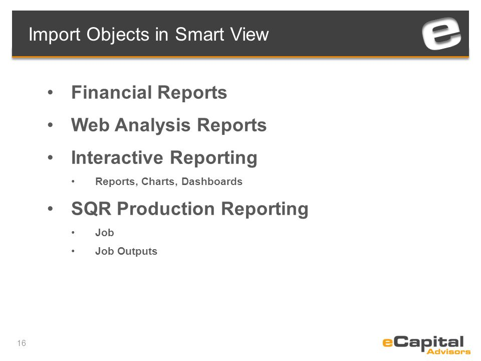 16 Import Objects in Smart View Financial Reports Web Analysis Reports Interactive Reporting Reports, Charts, Dashboards SQR Production Reporting Job Job Outputs