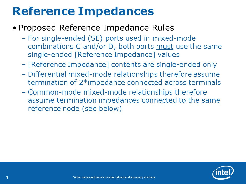 99 *Other names and brands may be claimed as the property of others Reference Impedances Proposed Reference Impedance Rules –For single-ended (SE) ports used in mixed-mode combinations C and/or D, both ports must use the same single-ended [Reference Impedance] values –[Reference Impedance] contents are single-ended only –Differential mixed-mode relationships therefore assume termination of 2*impedance connected across terminals –Common-mode mixed-mode relationships therefore assume termination impedances connected to the same reference node (see below)