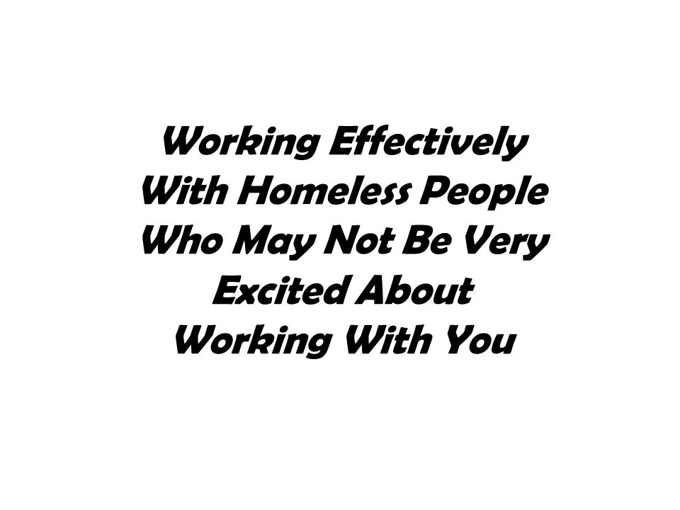 Working Effectively With Homeless People Who May Not Be Very Excited About Working With You