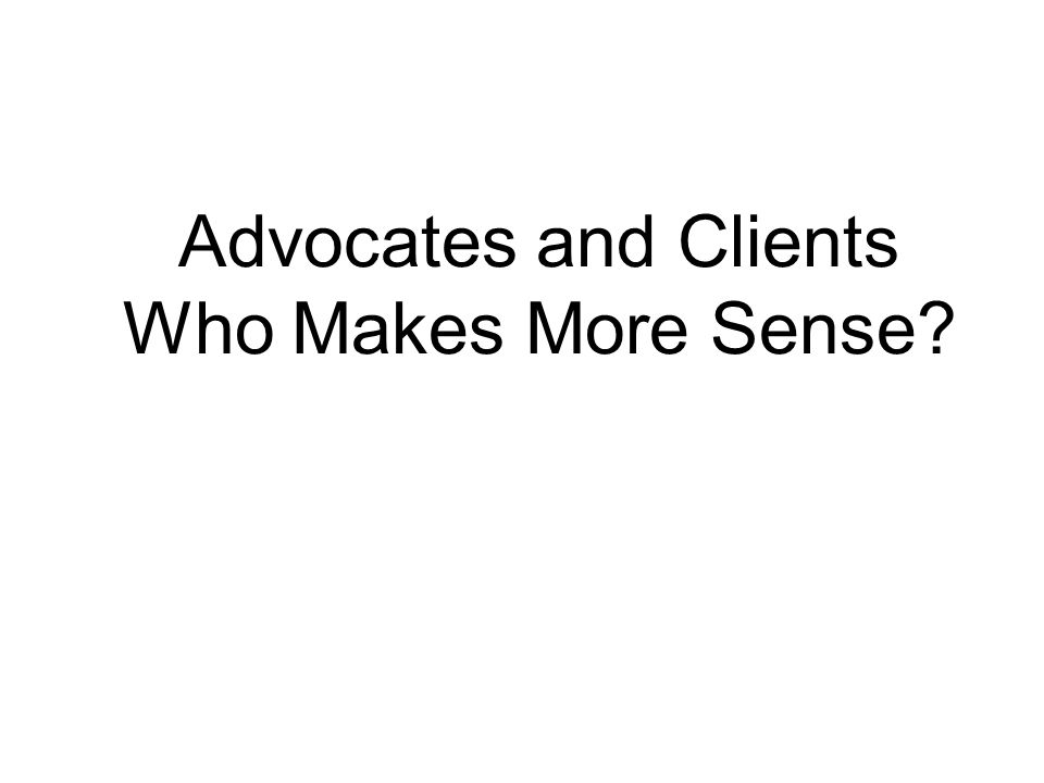 Advocates and Clients Who Makes More Sense