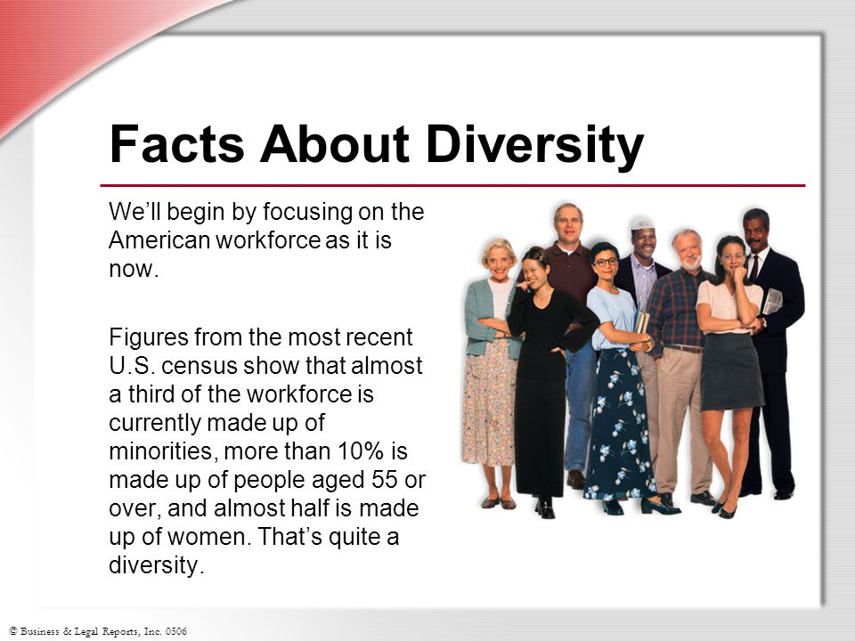 © Business & Legal Reports, Inc. 0506 Facts About Diversity We'll begin by focusing on the American workforce as it is now. Figures from the most rece