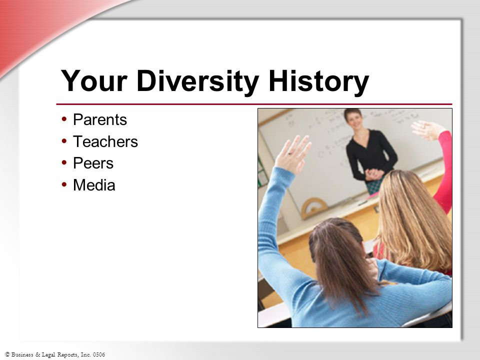 © Business & Legal Reports, Inc. 0506 Your Diversity History Parents Teachers Peers Media