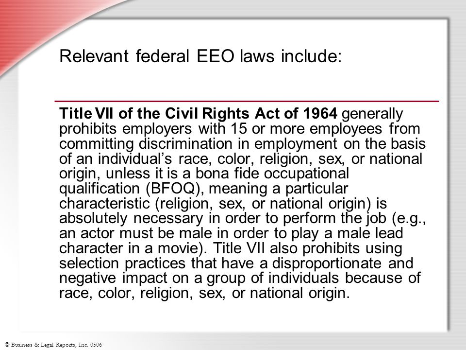 © Business & Legal Reports, Inc. 0506 Relevant federal EEO laws include: Title VII of the Civil Rights Act of 1964 generally prohibits employers with