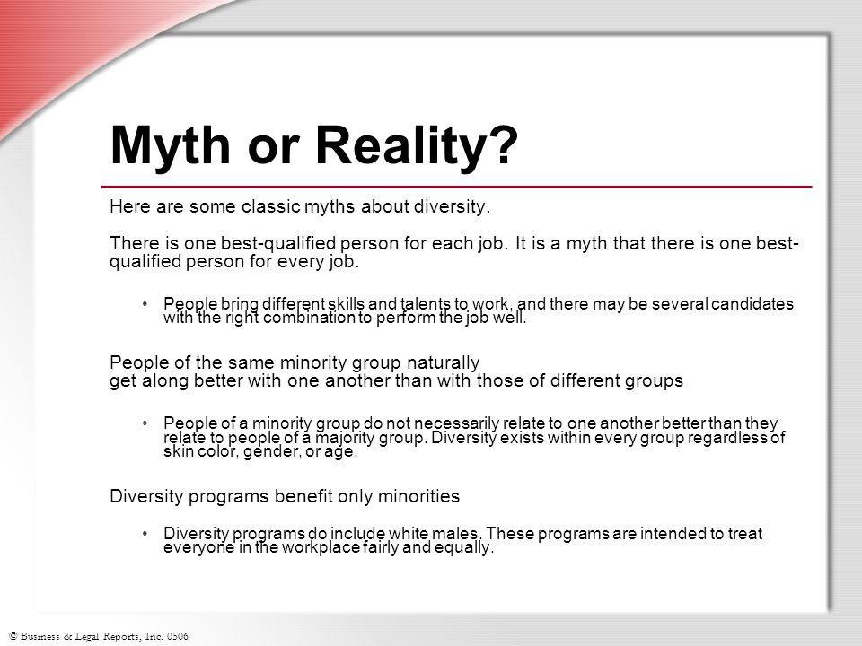 © Business & Legal Reports, Inc. 0506 Myth or Reality? Here are some classic myths about diversity. There is one best-qualified person for each job. I