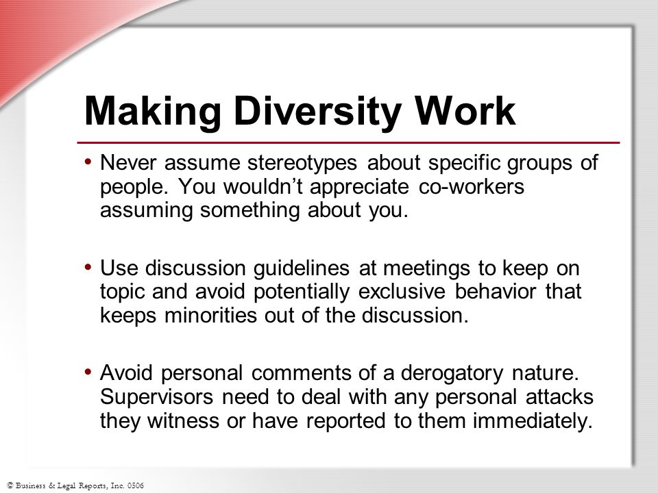 © Business & Legal Reports, Inc. 0506 Making Diversity Work Never assume stereotypes about specific groups of people. You wouldn't appreciate co-worke