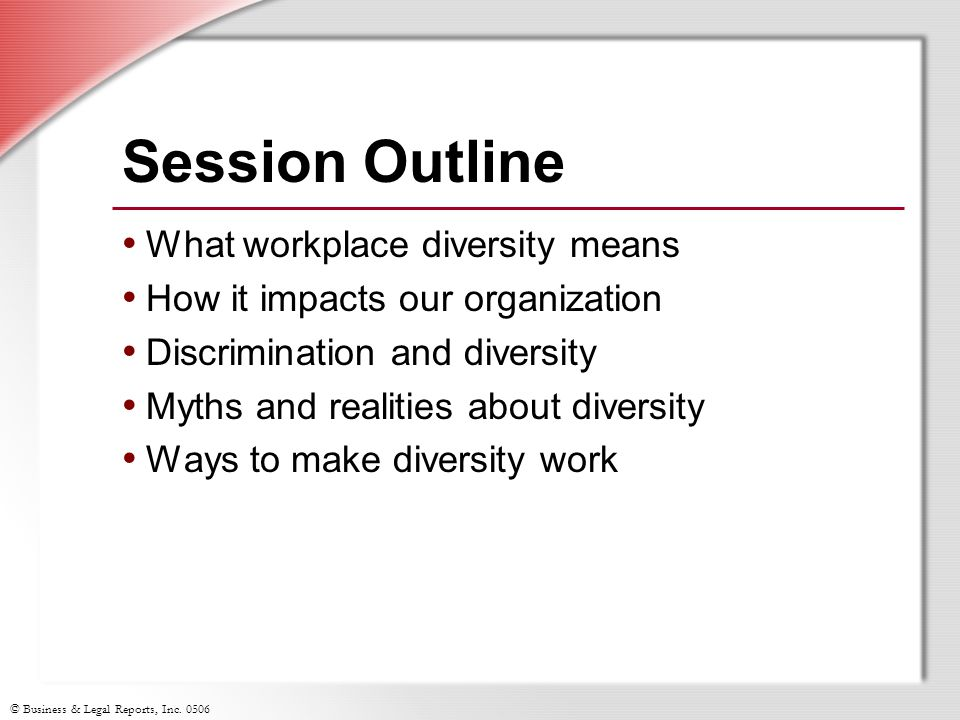 © Business & Legal Reports, Inc. 0506 Session Outline What workplace diversity means How it impacts our organization Discrimination and diversity Myth
