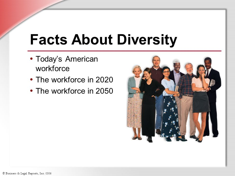 © Business & Legal Reports, Inc. 0506 Facts About Diversity Today's American workforce The workforce in 2020 The workforce in 2050