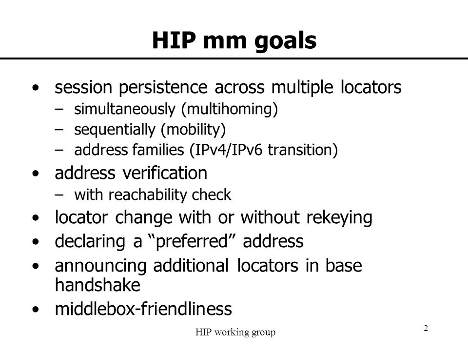 HIP working group 2 HIP mm goals session persistence across multiple locators –simultaneously (multihoming) –sequentially (mobility) –address families