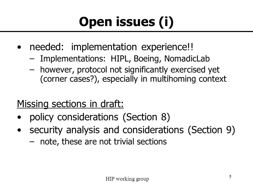 HIP working group 5 Open issues (i) needed: implementation experience!! –Implementations: HIPL, Boeing, NomadicLab –however, protocol not significantl