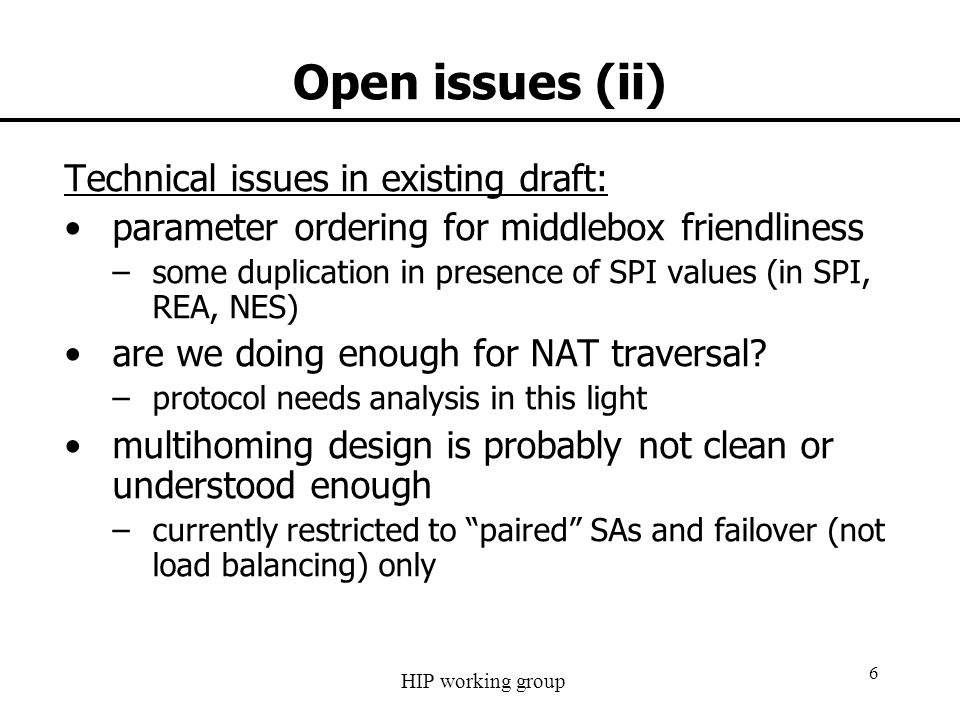 HIP working group 6 Open issues (ii) Technical issues in existing draft: parameter ordering for middlebox friendliness –some duplication in presence o