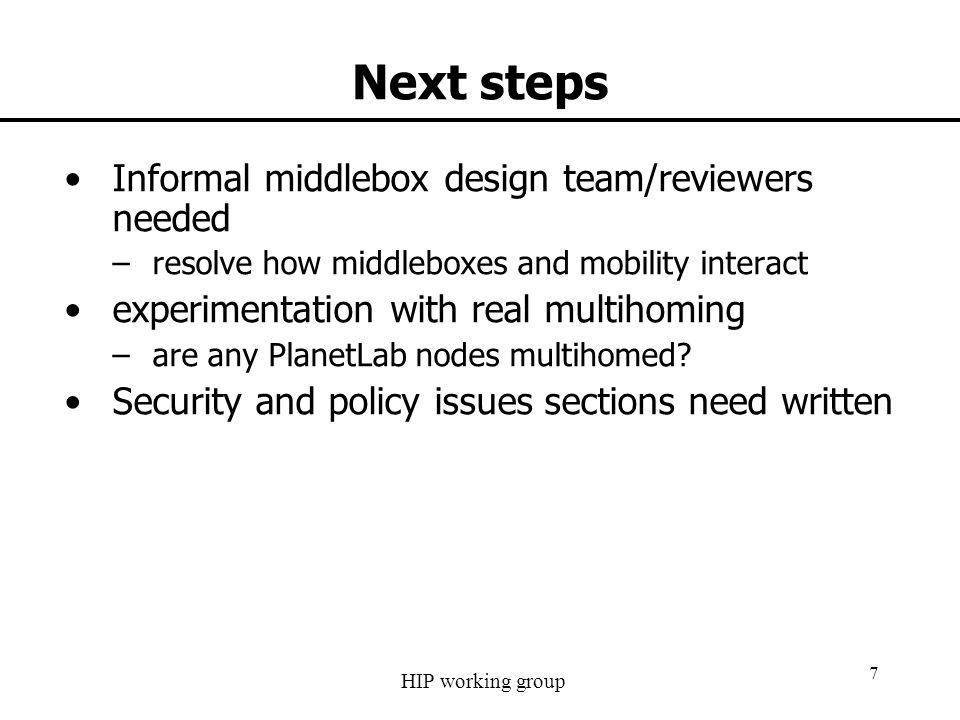 HIP working group 7 Next steps Informal middlebox design team/reviewers needed –resolve how middleboxes and mobility interact experimentation with rea