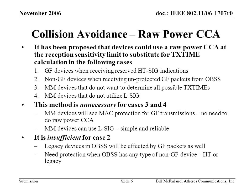 doc.: IEEE 802.11/06-1707r0 Submission November 2006 Bill McFarland, Atheros Communications, Inc.Slide 7 Raw Power CCA at the Sensitivity Limit Raw power CCA at the reception sensitivity limit is likely to be undesirable –Real world sensitivity limits are much lower than what is specified in the draft – may still have collisions on packets that could have been received –Statistical variation in measuring the noise or receive signal power may cause failures –Transmit spectral leakage from adjacent channel devices can create persistent raw power above the sensitivity limit –Unclear when to terminate sensitivity limit CCA – used in cases when TXTIME could not be determined If raw power detection at the sensitivity limit were reliable, we would be using it all the time In 11g, protection was not required for legacy devices in an OBSS, and raw power CCA was left 20dB above the sensitivity limit