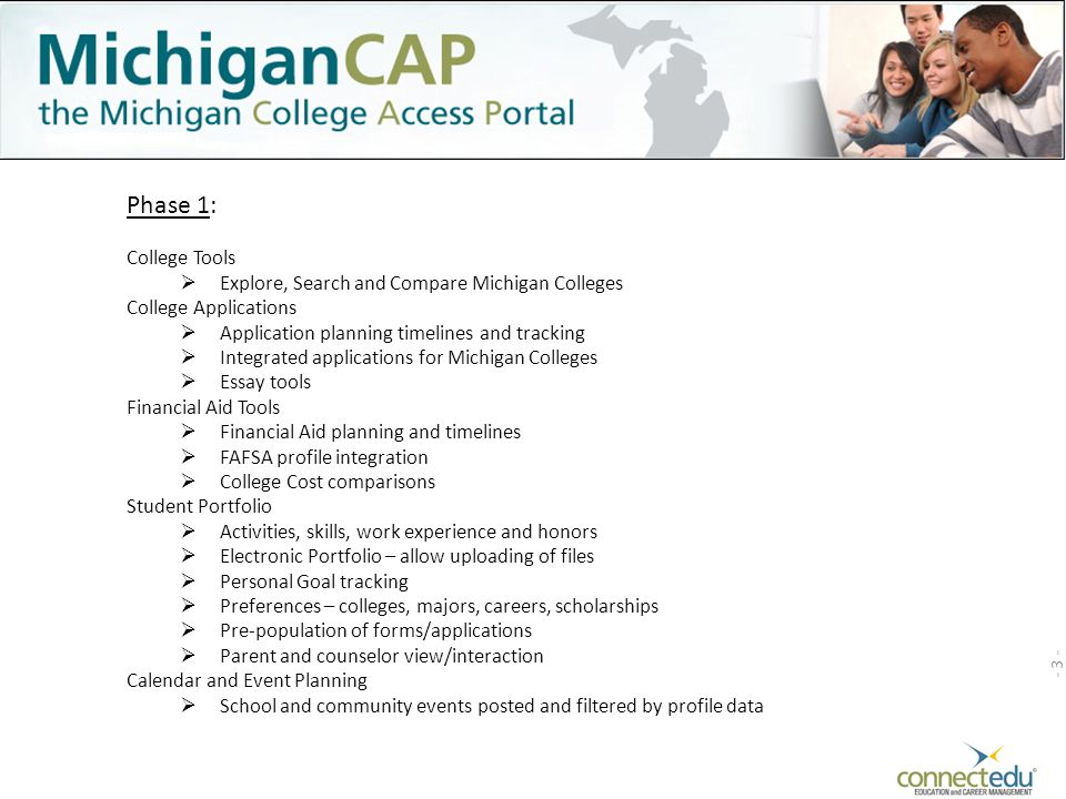 Phase 1: - 3 - College Tools  Explore, Search and Compare Michigan Colleges College Applications  Application planning timelines and tracking  Integrated applications for Michigan Colleges  Essay tools Financial Aid Tools  Financial Aid planning and timelines  FAFSA profile integration  College Cost comparisons Student Portfolio  Activities, skills, work experience and honors  Electronic Portfolio – allow uploading of files  Personal Goal tracking  Preferences – colleges, majors, careers, scholarships  Pre-population of forms/applications  Parent and counselor view/interaction Calendar and Event Planning  School and community events posted and filtered by profile data