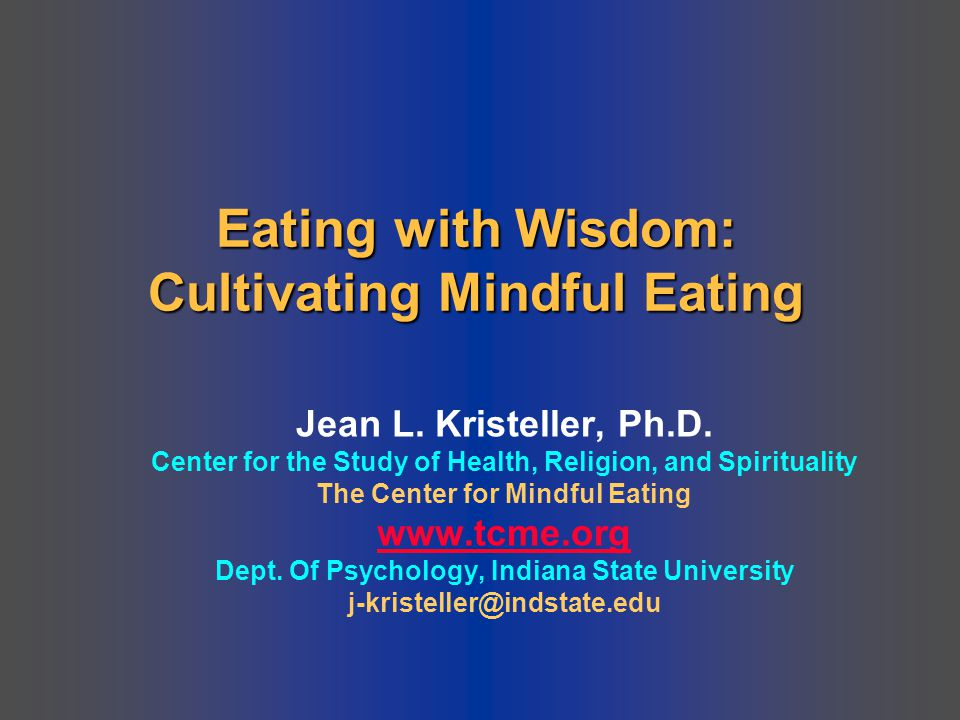 Eating with Wisdom: Cultivating Mindful Eating Jean L. Kristeller, Ph.D. Center for the Study of Health, Religion, and Spirituality The Center for Min