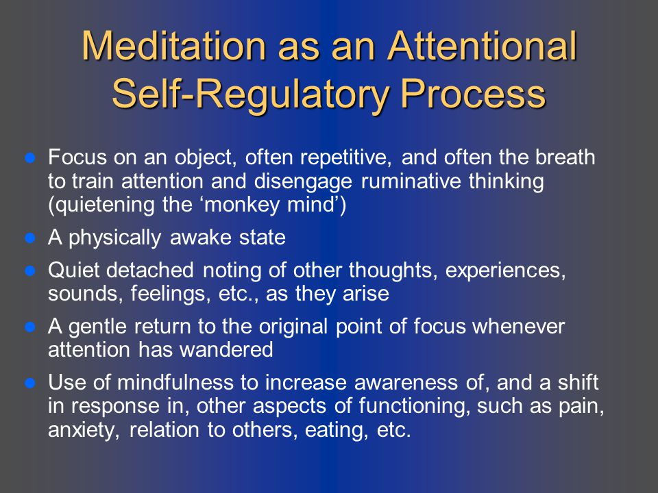 Meditation as an Attentional Self-Regulatory Process Focus on an object, often repetitive, and often the breath to train attention and disengage rumin