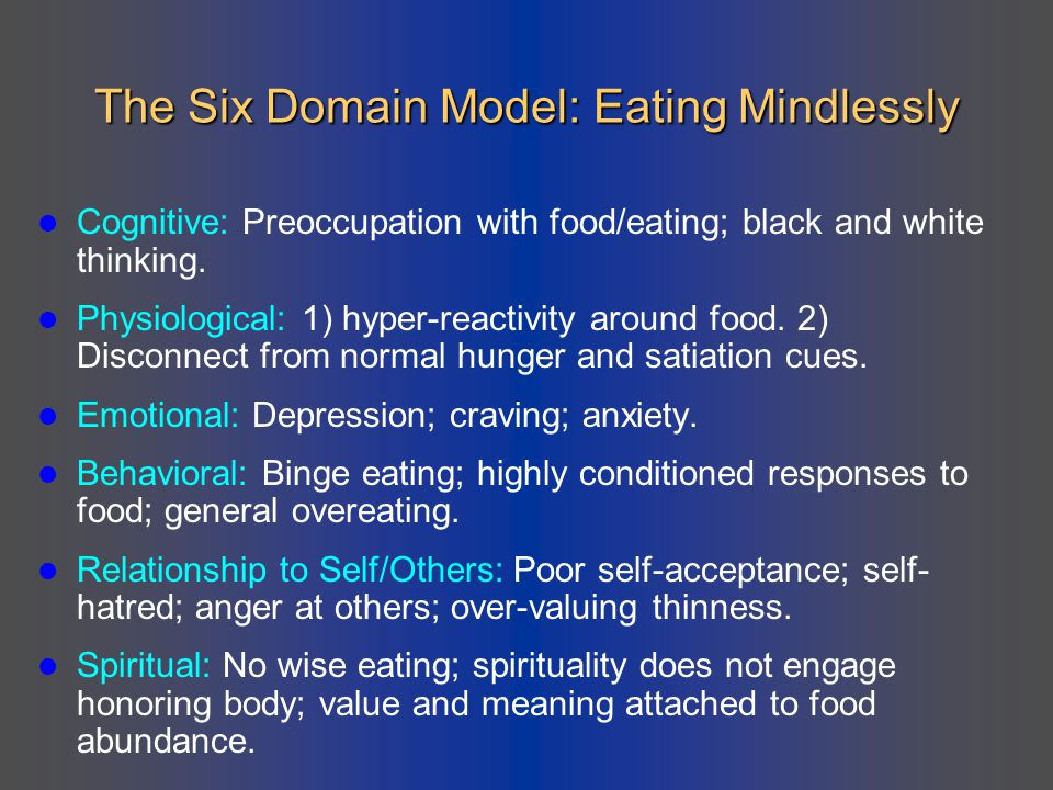The Six Domain Model: Eating Mindlessly Cognitive: Preoccupation with food/eating; black and white thinking. Physiological: 1) hyper-reactivity around