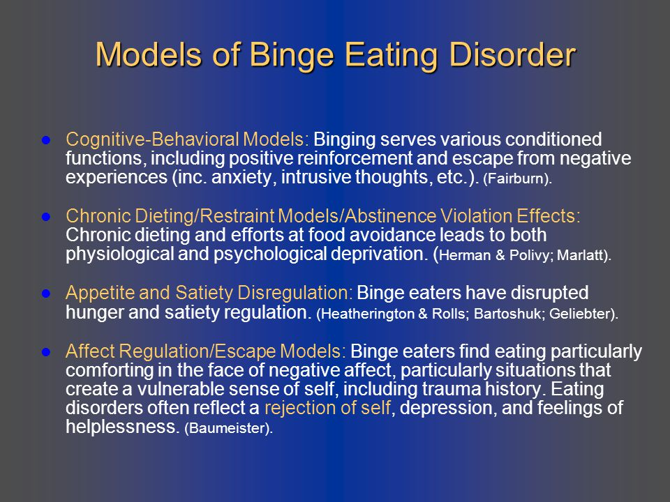 Models of Binge Eating Disorder Cognitive-Behavioral Models: Binging serves various conditioned functions, including positive reinforcement and escape