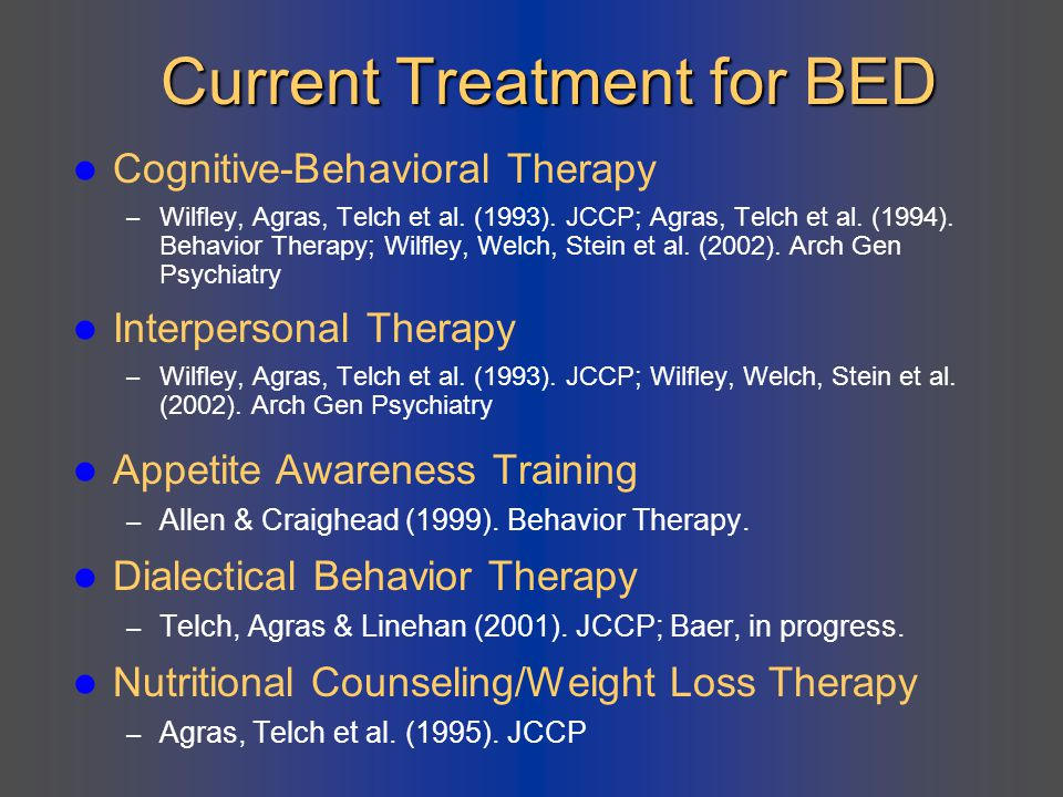 Current Treatment for BED Cognitive-Behavioral Therapy – Wilfley, Agras, Telch et al. (1993). JCCP; Agras, Telch et al. (1994). Behavior Therapy; Wilf