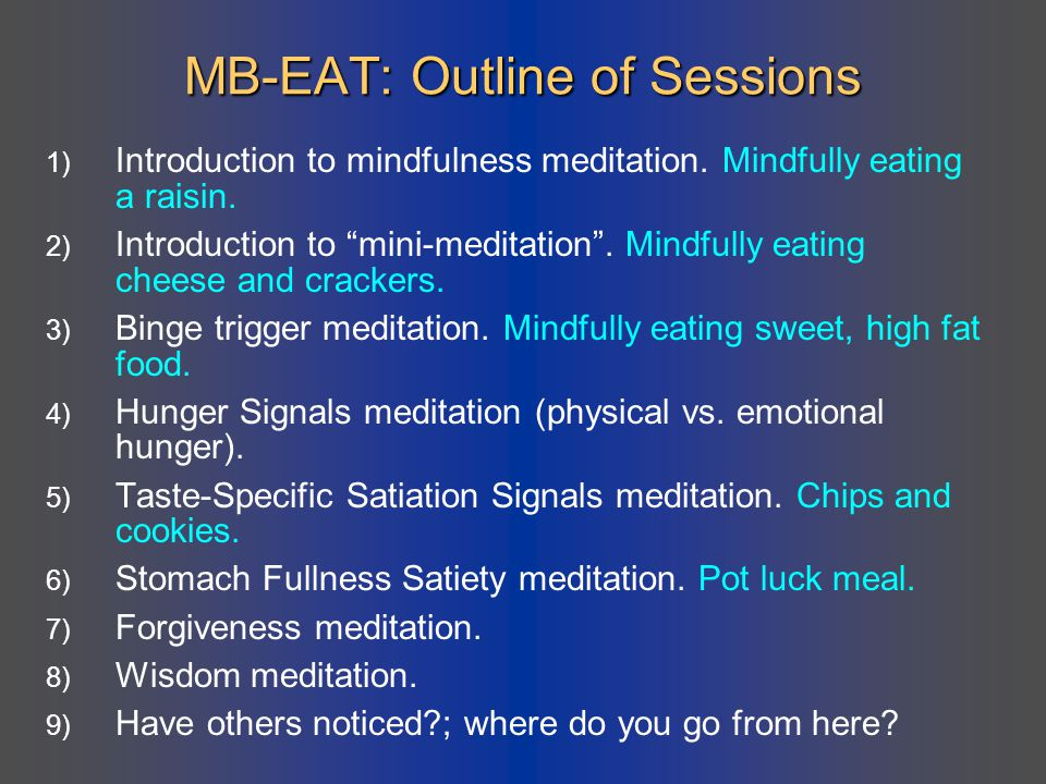 "MB-EAT: Outline of Sessions 1) Introduction to mindfulness meditation. Mindfully eating a raisin. 2) Introduction to ""mini-meditation"". Mindfully eati"
