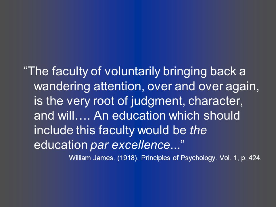 """The faculty of voluntarily bringing back a wandering attention, over and over again, is the very root of judgment, character, and will…. An education"