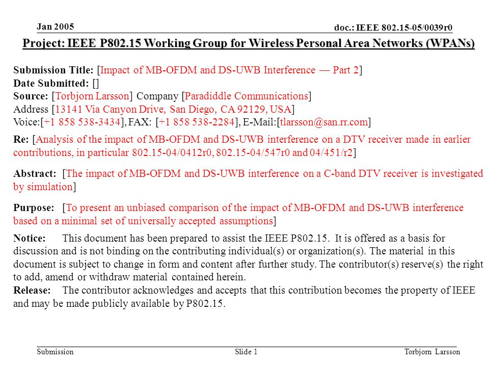 doc.: IEEE 802.15-05/0039r0 Submission Jan 2005 Torbjorn LarssonSlide 1 Project: IEEE P802.15 Working Group for Wireless Personal Area Networks (WPANs) Submission Title: [Impact of MB-OFDM and DS-UWB Interference — Part 2] Date Submitted: [] Source: [Torbjorn Larsson] Company [Paradiddle Communications] Address [13141 Via Canyon Drive, San Diego, CA 92129, USA] Voice:[+1 858 538-3434], FAX: [+1 858 538-2284], E-Mail:[tlarsson@san.rr.com] Re: [Analysis of the impact of MB-OFDM and DS-UWB interference on a DTV receiver made in earlier contributions, in particular 802.15-04/0412r0, 802.15-04/547r0 and 04/451/r2] Abstract:[The impact of MB-OFDM and DS-UWB interference on a C-band DTV receiver is investigated by simulation] Purpose:[To present an unbiased comparison of the impact of MB-OFDM and DS-UWB interference based on a minimal set of universally accepted assumptions] Notice:This document has been prepared to assist the IEEE P802.15.