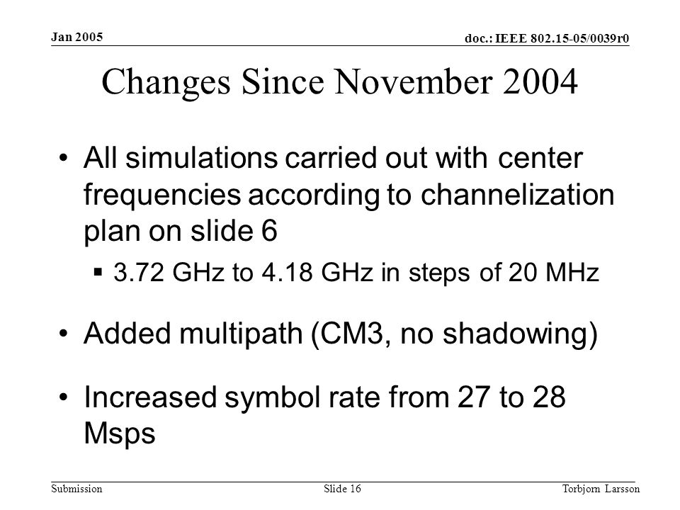 doc.: IEEE 802.15-05/0039r0 Submission Jan 2005 Torbjorn LarssonSlide 16 Changes Since November 2004 All simulations carried out with center frequencies according to channelization plan on slide 6  3.72 GHz to 4.18 GHz in steps of 20 MHz Added multipath (CM3, no shadowing) Increased symbol rate from 27 to 28 Msps