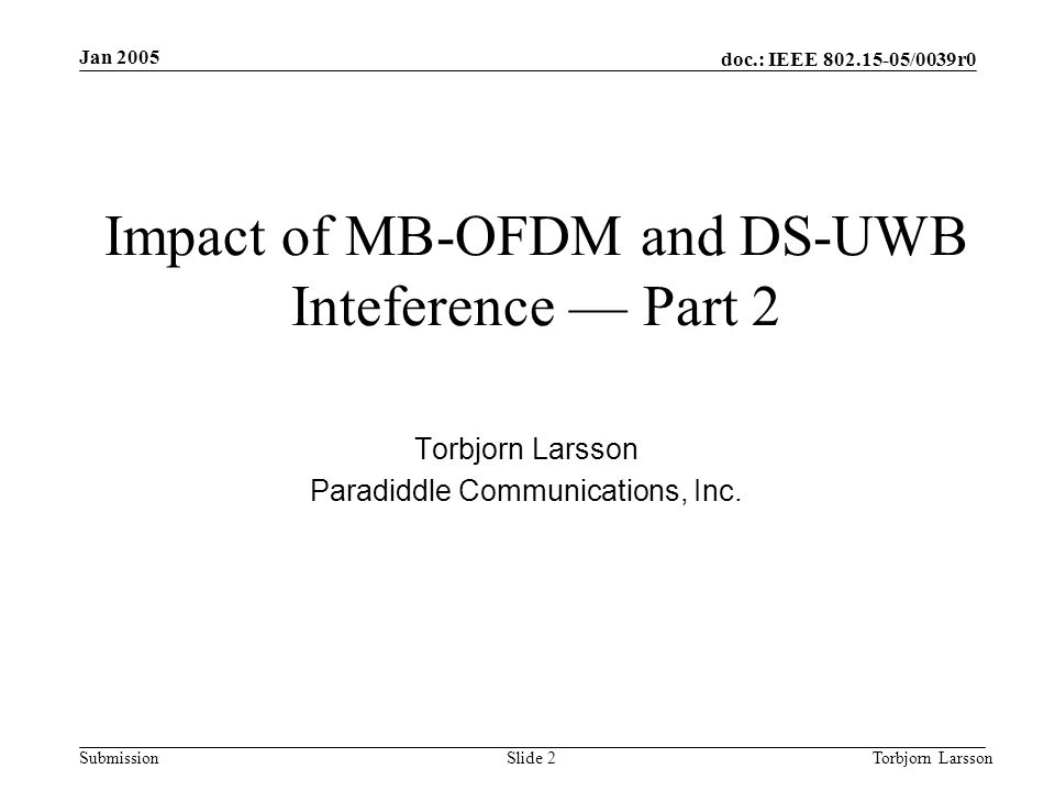 doc.: IEEE 802.15-05/0039r0 Submission Jan 2005 Torbjorn LarssonSlide 3 Motivation and Objective Motivated by the following three contributions: 1)04/0412r0, In-band Interference Properties of MB-OFDM, by C.