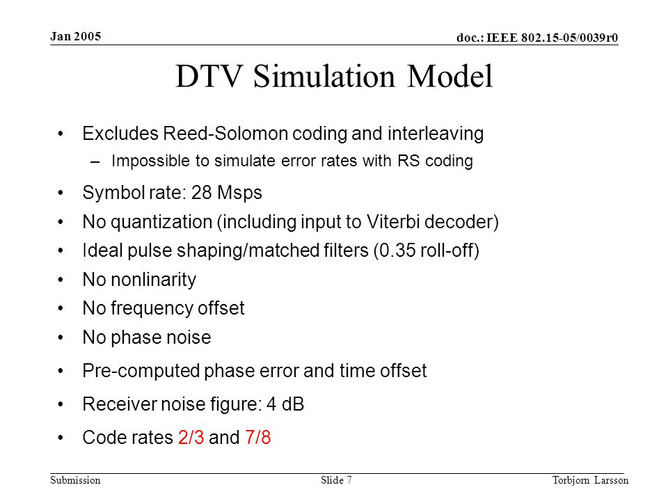 doc.: IEEE 802.15-05/0039r0 Submission Jan 2005 Torbjorn LarssonSlide 7 DTV Simulation Model Excludes Reed-Solomon coding and interleaving –Impossible to simulate error rates with RS coding Symbol rate: 28 Msps No quantization (including input to Viterbi decoder) Ideal pulse shaping/matched filters (0.35 roll-off) No nonlinarity No frequency offset No phase noise Pre-computed phase error and time offset Receiver noise figure: 4 dB Code rates 2/3 and 7/8