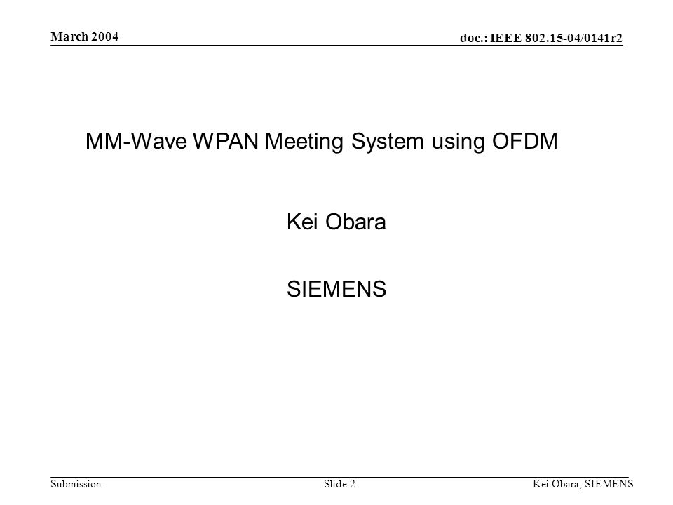 doc.: IEEE 802.15-04/0141r2 Submission March 2004 Kei Obara, SIEMENSSlide 1 Project: IEEE P802.15 Working Group for Wireless Personal Area Networks (WPANs) Submission Title: [MM-wave WPAN Meeting System Using OFDM] Date Submitted: [18 March, 2004] Source: [Kei Obara] Company [SIEMENS] Address [3-4, Hikarino-oka, Yokosuka, Kanagawa 239-0847, Japan] Voice:[+81(46) 847-5129], FAX: [+81(46) 847-5089], E-Mail:[K.Obara@crl.go.jp] [Hiroyo Ogawa] Company [Communication Research Laboratory, Incorporated Administrative Agency] Address [3-4 Hikarino-oka, Yokosuka, Kanagawa, 239-09847 Japan.] Voice: [81-46-847-5066], FAX: [81-46-847-5079] E-mail: [hogawa@crl.go,jp] Re: [] Abstract:[Overview of WPAN meeting system using OFDM.] Purpose:[MM-wave Interest group March 2004 submission.] Notice:This document has been prepared to assist the IEEE P802.15.