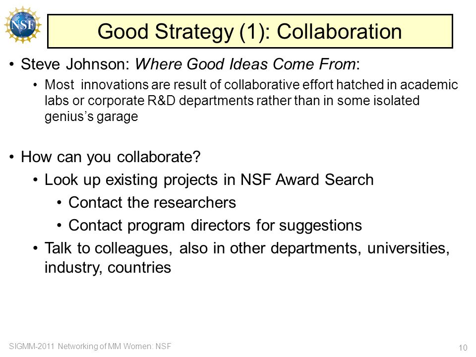 SIGMM-2011 Networking of MM Women: NSF Good Strategy (1): Collaboration 10 Steve Johnson: Where Good Ideas Come From: Most innovations are result of collaborative effort hatched in academic labs or corporate R&D departments rather than in some isolated genius's garage How can you collaborate.