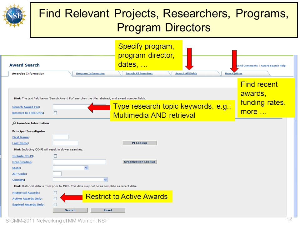 SIGMM-2011 Networking of MM Women: NSF 12 Find Relevant Projects, Researchers, Programs, Program Directors Type research topic keywords, e.g.: Multimedia AND retrieval Specify program, program director, dates, … Find recent awards, funding rates, more … Restrict to Active Awards