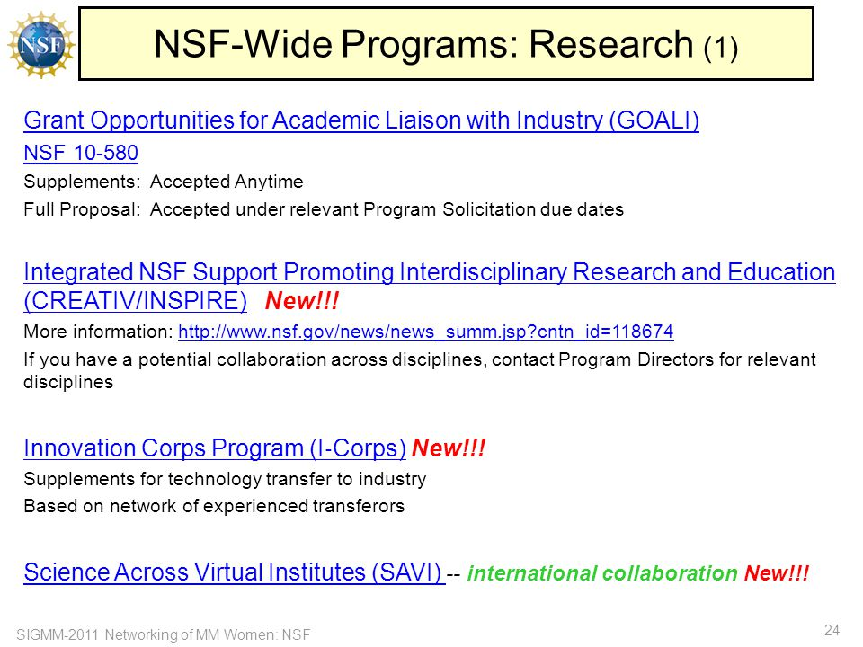 SIGMM-2011 Networking of MM Women: NSF 24 NSF-Wide Programs: Research (1) Grant Opportunities for Academic Liaison with Industry (GOALI) NSF 10-580 Supplements: Accepted Anytime Full Proposal: Accepted under relevant Program Solicitation due dates Integrated NSF Support Promoting Interdisciplinary Research and Education (CREATIV/INSPIRE)Integrated NSF Support Promoting Interdisciplinary Research and Education (CREATIV/INSPIRE) New!!.