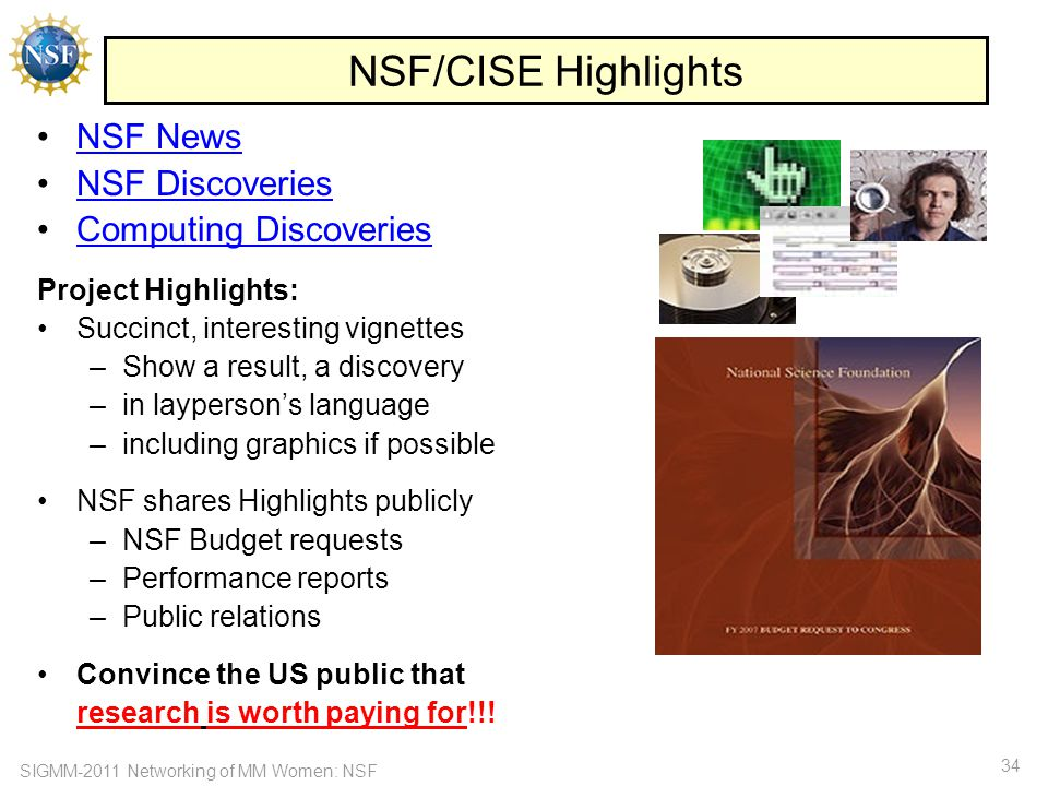 SIGMM-2011 Networking of MM Women: NSF 34 NSF/CISE Highlights NSF News NSF Discoveries Computing Discoveries Project Highlights: Succinct, interesting vignettes –Show a result, a discovery –in layperson's language –including graphics if possible NSF shares Highlights publicly –NSF Budget requests –Performance reports –Public relations Convince the US public that research is worth paying for!!!