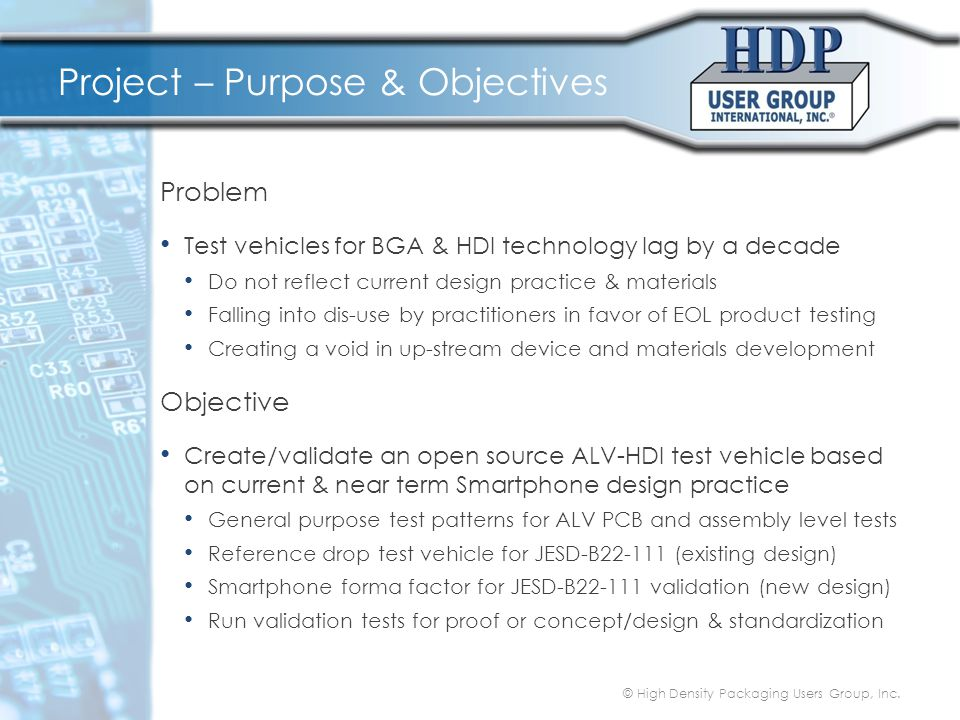 Project – Purpose & Objectives Problem Test vehicles for BGA & HDI technology lag by a decade Do not reflect current design practice & materials Falli
