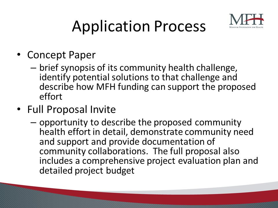 Application Process Concept Paper – brief synopsis of its community health challenge, identify potential solutions to that challenge and describe how MFH funding can support the proposed effort Full Proposal Invite – opportunity to describe the proposed community health effort in detail, demonstrate community need and support and provide documentation of community collaborations.