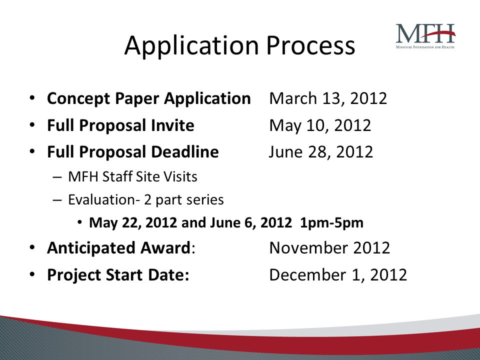 Application Process Concept Paper Application March 13, 2012 Full Proposal InviteMay 10, 2012 Full Proposal Deadline June 28, 2012 – MFH Staff Site Visits – Evaluation- 2 part series May 22, 2012 and June 6, 2012 1pm-5pm Anticipated Award: November 2012 Project Start Date:December 1, 2012