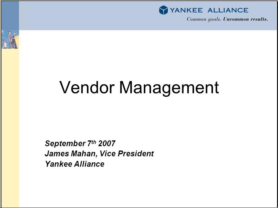 Vendor Management September 7 th 2007 James Mahan, Vice President Yankee Alliance