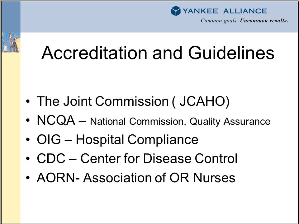 Accreditation and Guidelines The Joint Commission ( JCAHO) NCQA – National Commission, Quality Assurance OIG – Hospital Compliance CDC – Center for Disease Control AORN- Association of OR Nurses