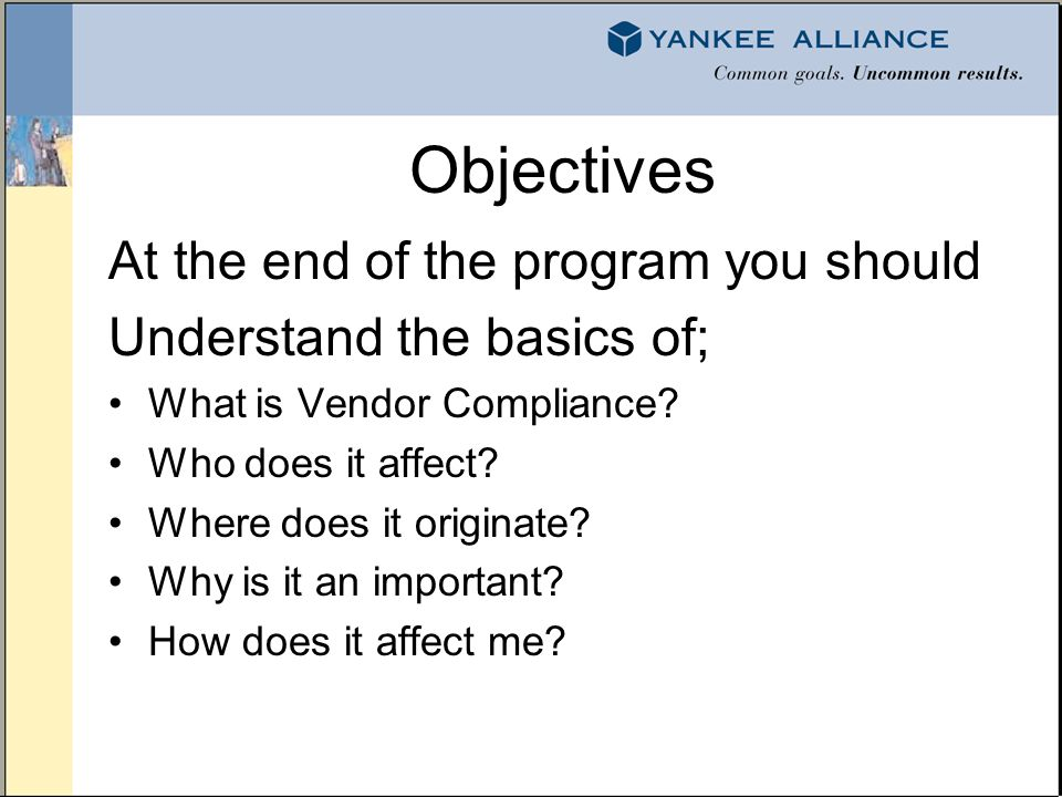 Objectives At the end of the program you should Understand the basics of; What is Vendor Compliance.