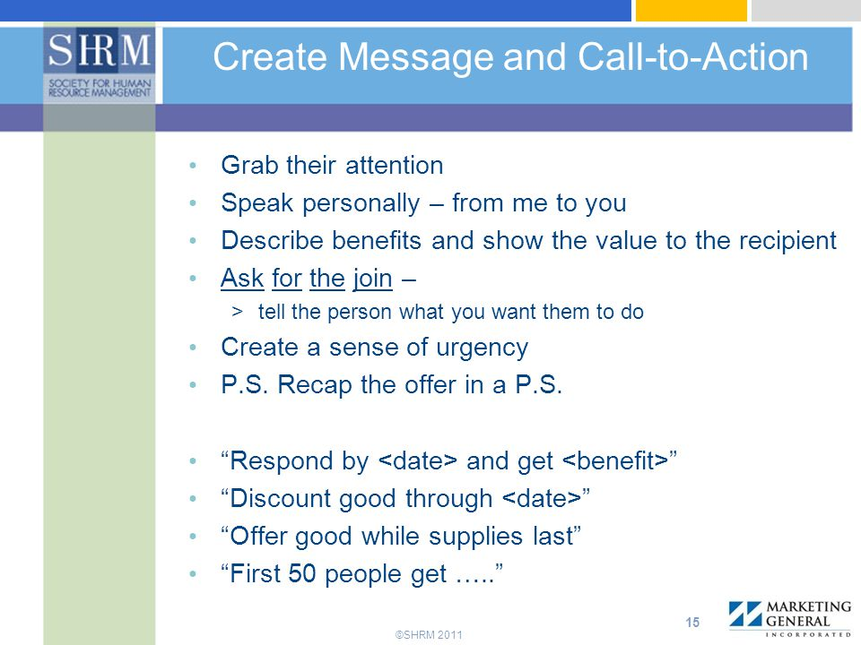 ©SHRM 2011 Create Message and Call-to-Action Grab their attention Speak personally – from me to you Describe benefits and show the value to the recipient Ask for the join – >tell the person what you want them to do Create a sense of urgency P.S.