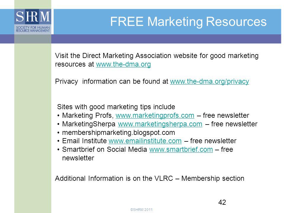 ©SHRM 2011 42 FREE Marketing Resources Visit the Direct Marketing Association website for good marketing resources at www.the-dma.orgwww.the-dma.org Privacy information can be found at www.the-dma.org/privacywww.the-dma.org/privacy Sites with good marketing tips include Marketing Profs, www.marketingprofs.com – free newsletterwww.marketingprofs.com MarketingSherpa www.marketingsherpa.com – free newsletterwww.marketingsherpa.com membershipmarketing.blogspot.com Email Institute www.emailinstitute.com – free newsletterwww.emailinstitute.com Smartbrief on Social Media www.smartbrief.com – free newsletterwww.smartbrief.com Additional Information is on the VLRC – Membership section