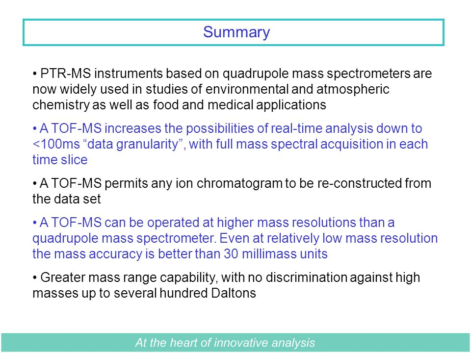 Summary PTR-MS instruments based on quadrupole mass spectrometers are now widely used in studies of environmental and atmospheric chemistry as well as food and medical applications A TOF-MS increases the possibilities of real-time analysis down to <100ms data granularity , with full mass spectral acquisition in each time slice A TOF-MS permits any ion chromatogram to be re-constructed from the data set A TOF-MS can be operated at higher mass resolutions than a quadrupole mass spectrometer.