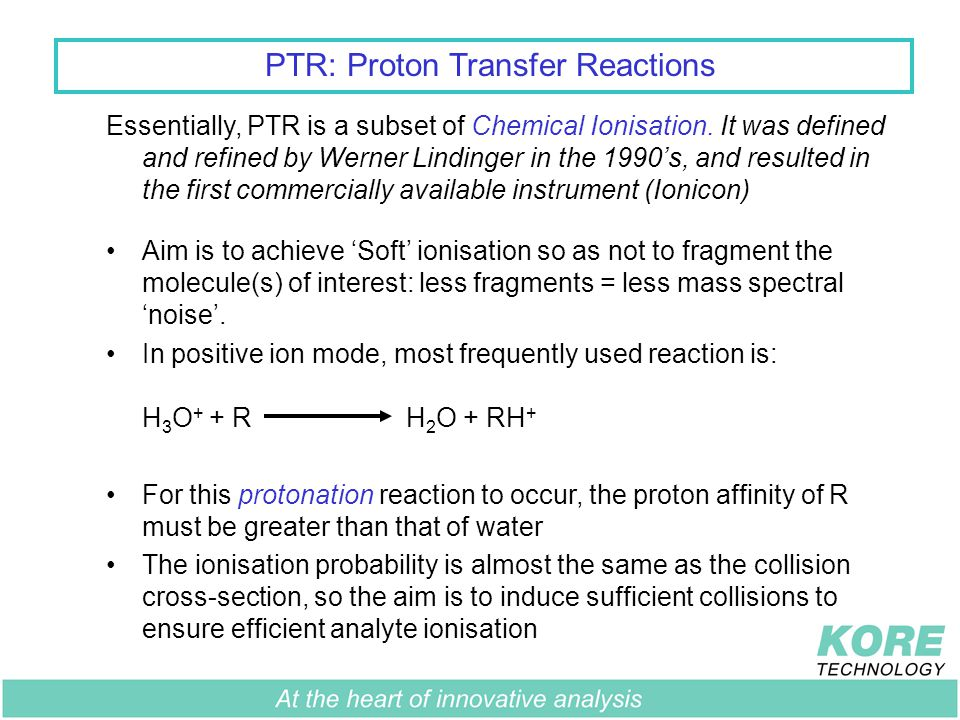 PTR: Proton Transfer Reactions With H 3 O + CompoundPA (kJ/mol) Oxygen421 Nitrogen493 Carbon Dioxide541 Sulphur Dioxide672 Water691 Hydrogen Sulphide709 Benzene750 Methanol754 Toluene784 Naphthalene803 Ethyl Acetate836 Tri ethyl phosphate909 Compounds above water in the proton affinity table will not be ionised, whereas compounds below will The good news is that most VOCs have higher proton affinities than water and will receive a proton from H 3 O + Generally, larger molecules have larger proton affinities
