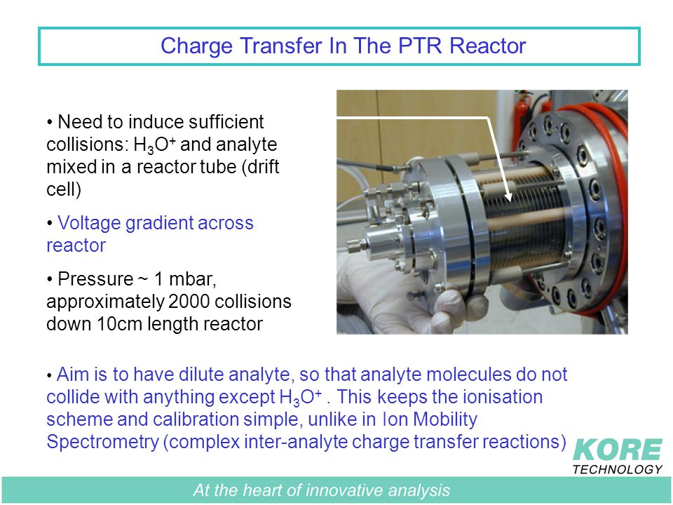 Charge Transfer In The PTR Reactor Need to induce sufficient collisions: H 3 O + and analyte mixed in a reactor tube (drift cell) Voltage gradient across reactor Pressure ~ 1 mbar, approximately 2000 collisions down 10cm length reactor Aim is to have dilute analyte, so that analyte molecules do not collide with anything except H 3 O +.