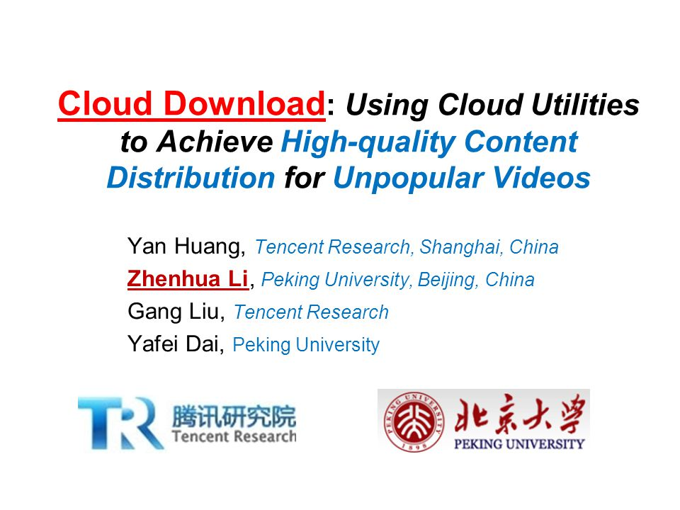 Cloud Download : Using Cloud Utilities to Achieve High-quality Content Distribution for Unpopular Videos Yan Huang, Tencent Research, Shanghai, China