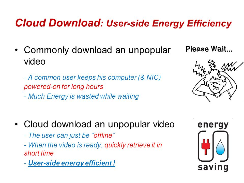 Cloud Download : User-side Energy Efficiency Commonly download an unpopular video - A common user keeps his computer (& NIC) powered-on for long hours