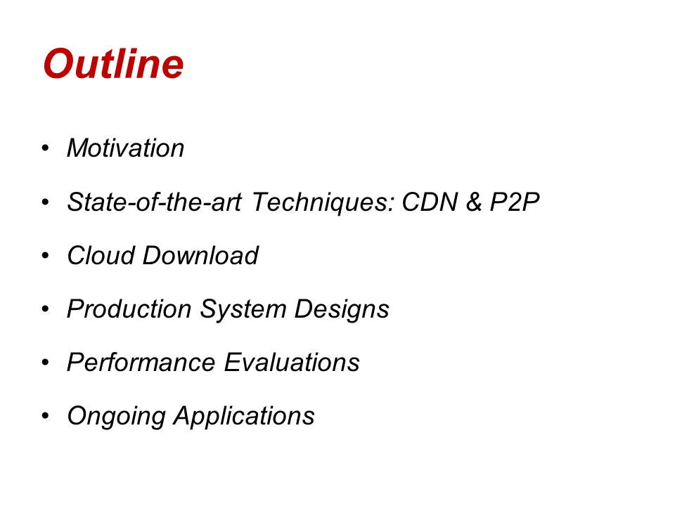 Outline Motivation State-of-the-art Techniques: CDN & P2P Cloud Download Production System Designs Performance Evaluations Ongoing Applications