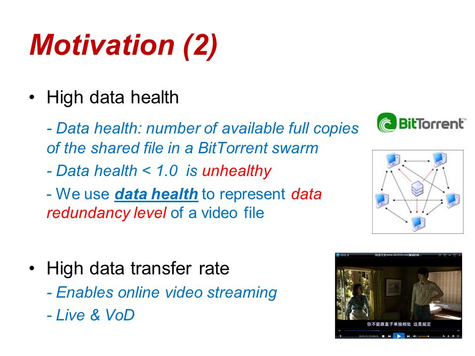 Motivation (2) High data health - Data health: number of available full copies of the shared file in a BitTorrent swarm - Data health < 1.0 is unhealthy - We use data health to represent data redundancy level of a video file High data transfer rate - Enables online video streaming - Live & VoD