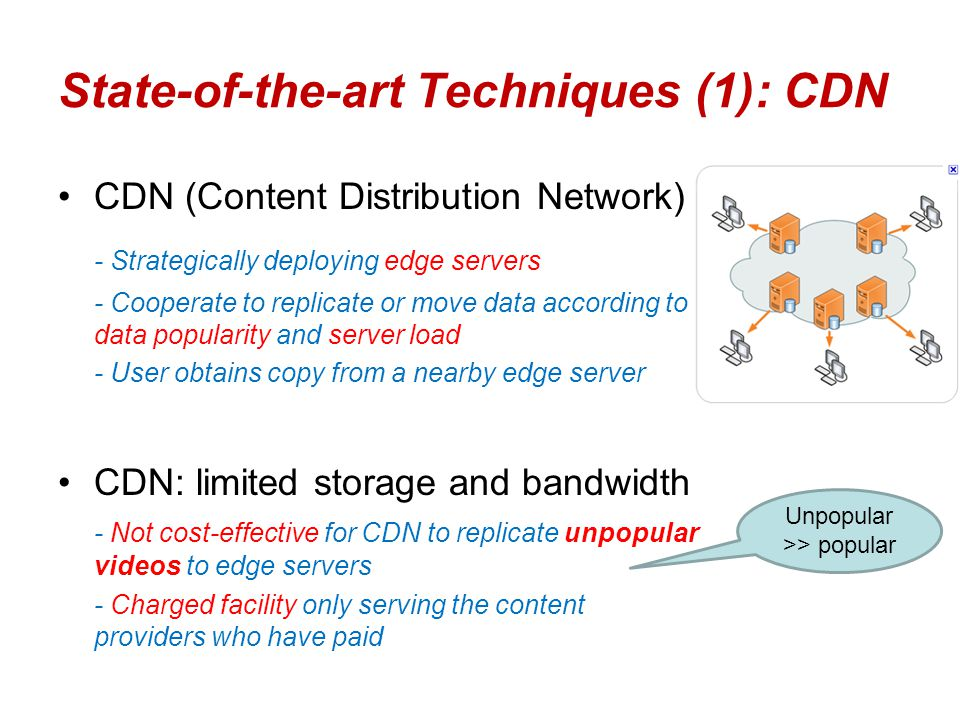 State-of-the-art Techniques (1): CDN CDN (Content Distribution Network) - Strategically deploying edge servers - Cooperate to replicate or move data a